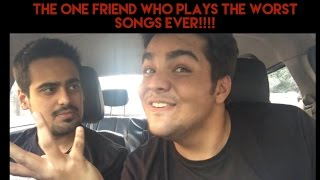 That one friend who plays THE WORST SONGS EVER!