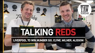 Talking Reds: Liverpool To Win Number Six, Clyne, Milner, Alisson