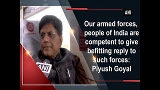 Our armed forces, people of India are competent to give befitting reply to such forces: Piyush Goyal