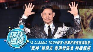 環球娛樂週報 十五集/Weekly Special Episode15 : 歌神 張學友 [A CLASSIC TOUR 學友·經典世界巡迴演唱會] 香港發佈會 神級專題報導