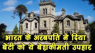 India के अरबपति ने London में बेटी को दिया 18 हजार का बंगला, घर देखकर फटी रह जायेंगी आंखें