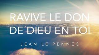 Ravive le don de Dieu en toi - Jean Le Pennec