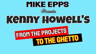 Mike Epps Presents KENNY HOWELL's From The Projects to The Ghetto