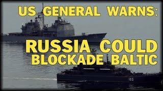 US GENERAL WARNS: RUSSIA COULD BLOCKADE BALTIC