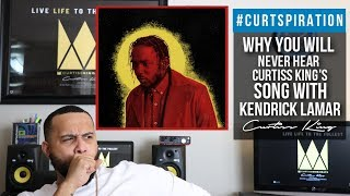 Why You Will Never Hear Curtiss King's Song With Kendrick Lamar #Curtspiration