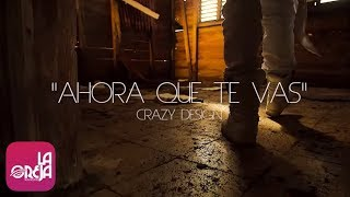 CRAZY DESIGN - Ahora Que Te Vas (Video Oficial by Luis Gomez Films)