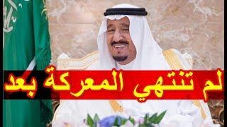 السعودية تعلنها بقو ة  لم تنتهي المعـ ـركة بعد