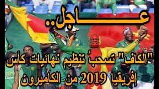 عــــــاجل: الكاف تسحبُ تنظيم نهائيات كأس إفريقيا 2019 من الكاميرون