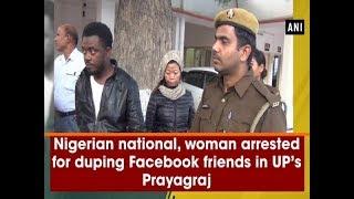 Nigerian national, woman arrested for duping Facebook friends - #Uttar Pradesh News