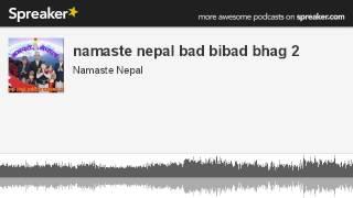 namaste nepal bad bibad bhag 2 (made with Spreaker)