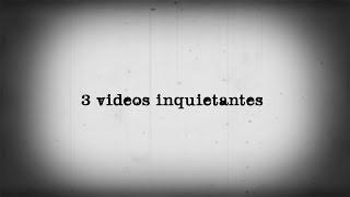 3 VIDEOS INQUIETANTES