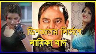 ডিপজলের নির্দেশে নায়িকা বাদ, জানেন না নির্মাতা   Latest Bangla  News of Actor dipjol