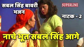सबल सिंह बावरी भजन | Nache Bhut Sabal Singh Aage | Natak-2