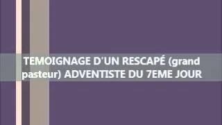TEMOIGNAGE D'UN RESCAPÉ (grand pasteur) ADVENTISTE DU 7EME JOUR