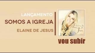 Elaine de Jesus-Vou Subir (CD:Somos a Igreja)Lançamento 2016