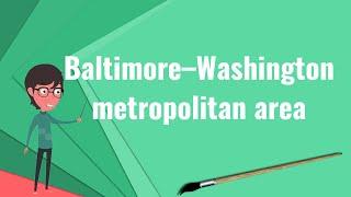 What is Baltimore–Washington metropolitan area?, Explain Baltimore–Washington metropolitan area