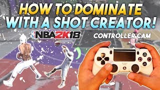HOW TO DOMINATE WITH A SHOT CREATOR in NBA2K18! (Controller CAM)