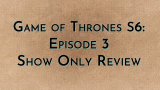 Game of Thrones: S6E03 - Show Only Review