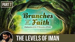 The Branches of Faith (Ramadan 2018 - Part 7): The Levels of Iman - Shaykh Dr. Yasir Qadhi