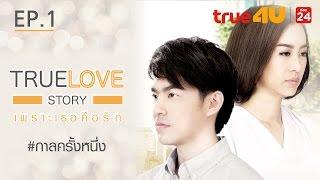 True Love Story เพราะเธอคือรัก - กาลครั้งหนึ่ง [Episode 1 - Official by True4U]