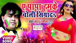 2018 का सुपरहिट होली गीत.ऐ पापा हमके चोली सियादs ।Guddu Rangila.New Bhojpuri Hit Holi Songs