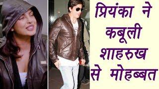 Priyanka Chopra CONFESSES her love for Shahrukh Khan, SHOCKING! | FilmiBeat