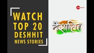 Deshhit: Know top 20 deshhit news of today