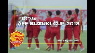 Trực tiếp bốc thăm AFF Cup 2018: Các đối thủ xem nhẹ ĐTVN