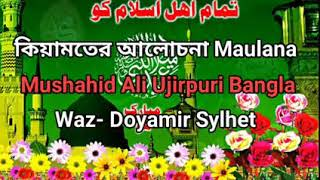 কিয়ামতের আলোচনা Maulana Mushahid Ali Ujirpuri Bangla Waz- Doyamir Sylhet 2017/11/21