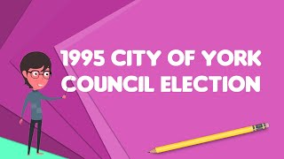 What is 1995 City of York Council election?, Explain 1995 City of York Council election