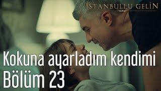 İstanbullu Gelin 23. Bölüm - Kokuna Ayarladım Kendimi