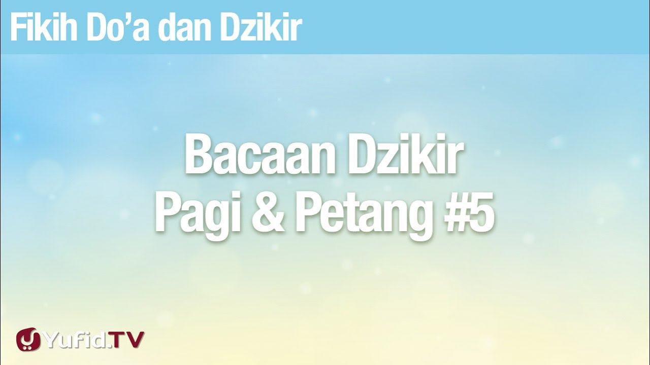 Fikih Doa dan Dzikir: Bacaan Dzikir Pagi Petang Bagian 5 - Ustadz Abdullah Zaen, Lc., MA