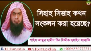 Sihah Sitta Grontho Kokhon Sonkolon Kora Hoyeche?  Sheikh Abdul Hamid Siddik Salafi