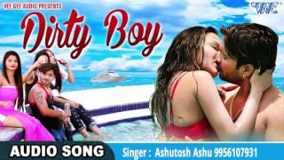 TOP YOUTUBE HINDI SONGS 2017 - डर्टी बॉय - (Dirty Boy) - Ashutosh Ashu - Bhojpuri Hit Songs 2017