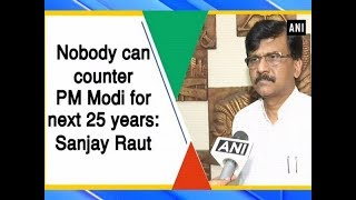 Nobody can counter PM Modi for next 25 years: Sanjay Raut