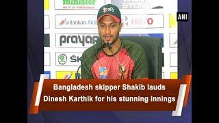 Bangladesh skipper Shakib lauds Dinesh Karthik for his stunning innings - ANI News
