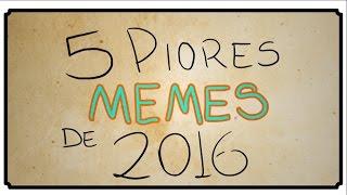 5 PIORES MEMES DE 2016