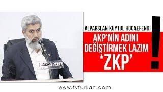 AKP'nin adı artık ZKP olmalı!   Alparslan KUYTUL Hocaefendi