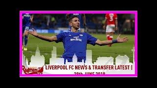 Breaking News | Liverpool FC News & Transfer Latest | 28th June 2018