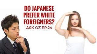 Do Japanese prefer White Foreigners? 日本人は白人一番好きですか?Ask Oz Ep 24