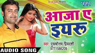 Bhojpuri का नया सबसे हिट गाना 2017 - Aaja Ae Iyaru - Purushottam Priyadarshi - Bhojpuri Hit Songs