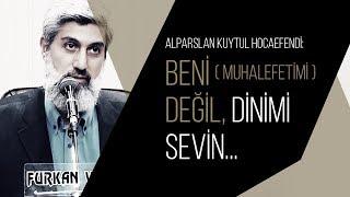 Alparslan Kuytul Hocaefendi: Beni (muhalefetimi) değil, Dinimi sevin...