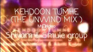 Kehdoon Tumhe ( THE UNWIND MIX ) feat Shivam & Smule Group