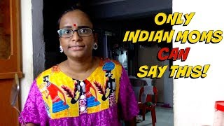 ONLY INDIAN MOMS CAN SAY THIS !