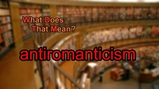 What does antiromanticism mean?
