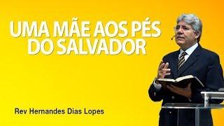 Uma mãe aos pés do Salvador - Pr Hernandes Dias Lopes