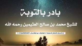 بادر بالتوبة - موعظة بليغة للشيخ العلامة محمد بن صالح العثيمين رحمه الله
