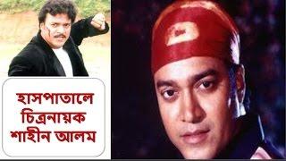 অসুস্থ হয়ে হাসপাতালে  চিত্রনায়ক শাহীন আলম   actor shahin alom