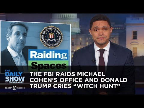 The FBI Raids Michael Cohen s Office and Donald Trump Cries Witch Hunt The Daily Show