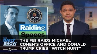 The FBI Raids Michael Cohen's Office and Donald Trump Cries Witch Hunt | The Daily Show